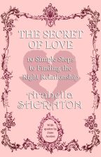 The Secret of Love: 10 Steps to Find the Love You Deserve & Desire by ArabellaSheraton1