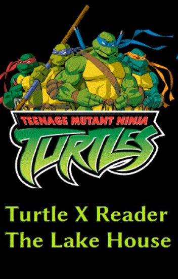 TMNT 2003 Turtle X Reader The Lake House - Chelsea - Wattpad