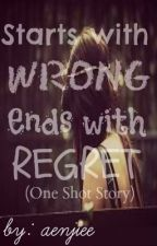 Starts with WRONG Ends with REGRET. (one shot story) by aenjiee