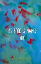This Book Is Named Bob by YellowJellybeans