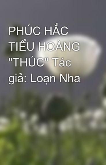 """PHÚC HẮC TIỂU HOÀNG """"THÚC"""" Tác giả: Loạn Nha"""