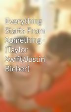 Everything Starts From Something - (Taylor Swift/Justin Bieber) by NeverSayNever_x