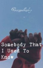 Somebody that I used to know by unstoppablejiley