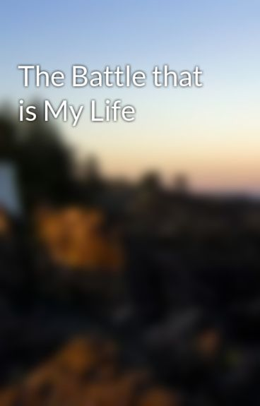 The Battle that is My Life