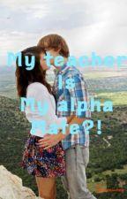 My Teacher is My Alpha Mate?! (on hold) by softballluvr109