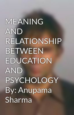 MEANING AND RELATIONSHIP BETWEEN EDUCATION AND PSYCHOLOGY By: Anupama Sharma