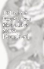 I think im in love with you (Gaara Love Story) [Completed] by skullz123