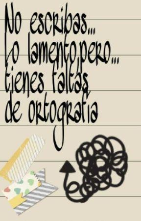 No Escribas... Lo Lamento, Pero Tienes Faltas De Ortografía by MaruMorales02