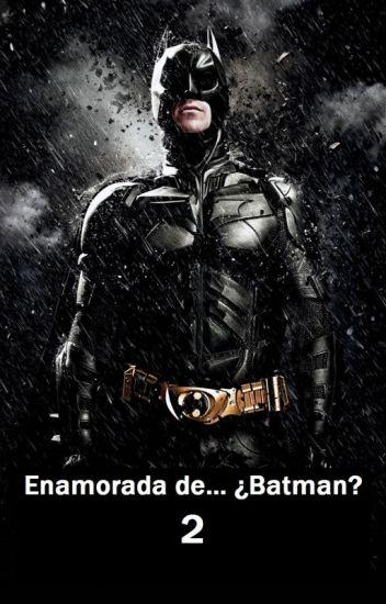 Enamorada de...¿Batman? 2 (Bruce Wayne/Batman y tú)