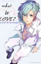 What Is Love? [UtaPri: Ai Mikaze Fan Fict] by Grimoirelle