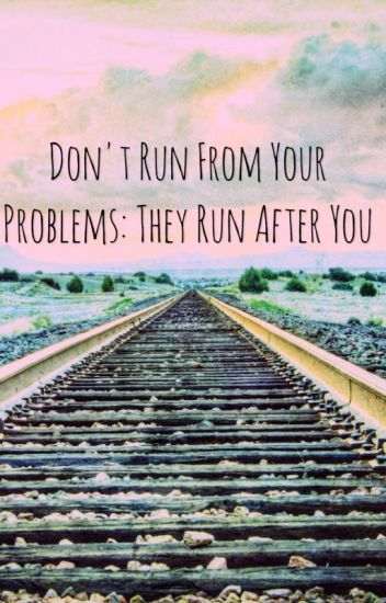 how to run away from your problems