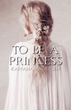 To Be A Princess (The Princesses of Pranks Series: Book 1) {BEING EDITED} by kaiandersen