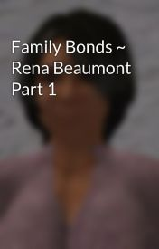 Family Bonds ~ Rena Beaumont Part 1 by ReinaHarrietWatt