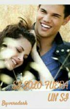 Si Solo Fuera Un Si.  ( Bella Y Jacob ) by veradark