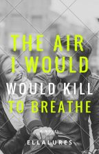 The Air I Would kill to Breathe  by ellalures