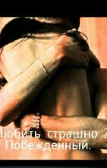 """""""Любить страшно. Часть 2.Побежденный"""""""