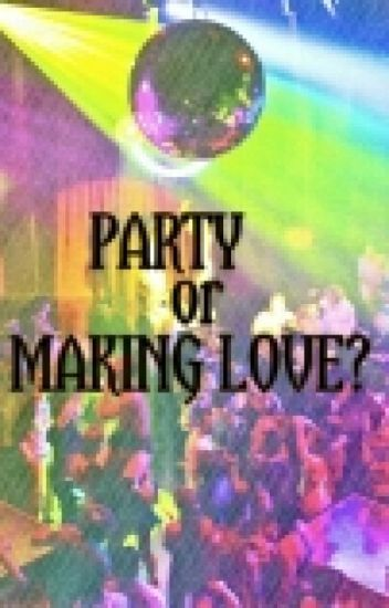 Party or Making Love?