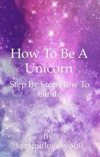 How To Be A Unicorn by ForeverYourRainbow