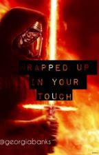 Wrapped Up in Your Touch - A Kylo Ren Fanfiction. by georgiabanks