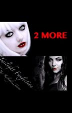 2 More ( Twilight Fanfiction) by We_R_Friends