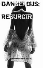 DANGEROUS: RESURGIR  by MelissaBecerra1