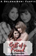 Gift Of A Friend [Demi Lovato and Selena Gomez - Delena/Semi fanfic] by EyeHeartDemi
