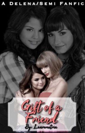 Gift Of A Friend Demi Lovato And Selena Gomez Delena Semi Fanfic