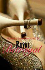 Royal Betrayal #Watty2016 [ Soon To Be Published] by blackdiamond190