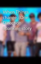 When Things change. (One Direction Spanking story by xxonedirectionloverx