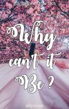 Why Can't It Be? (Bachelorette Series 5) by ailyween