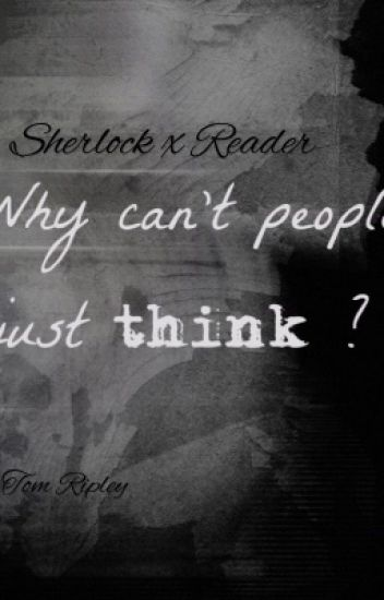 Why Can't People Just Think? ~ Sherlock X Reader.