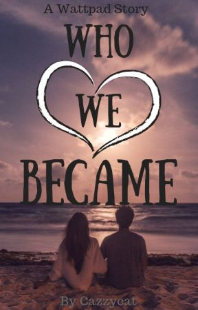 Who We Became ( Wattys2017) by CazzyCat