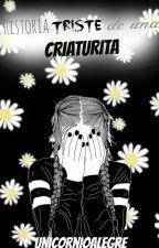 Historia Triste De Una Criaturita (Basado En Hechos Reales) |PAUSADA| by UnicornioAlegre