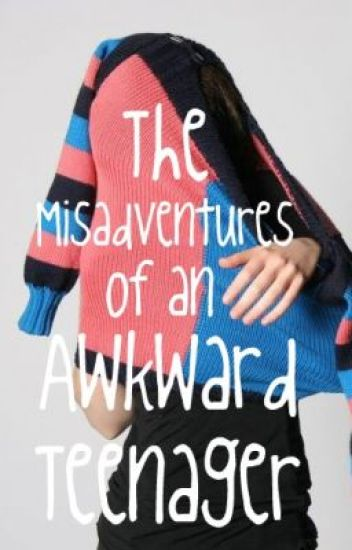 The Misadventures of an Awkward Teenager