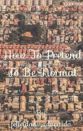 How to Pretend to be Normal by felicidadinadvertida