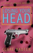 Losing Your Head: The Charlie Davies Mysteries by clarekauter