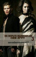 3 НЕ ВЕРЬТЕ ВАМПИРАМ, ОНИ ЛГУТ! 3 by zavodnovaanna17
