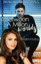 ☆Between A Million Worlds☆ | Supernatural FF by brokensupernaturals