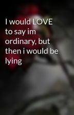 I would LOVE to say im ordinary, but then i would be lying by loloff11