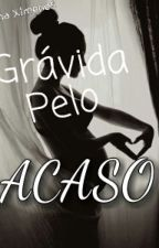 Grávida Pelo Acaso by BrunaGomes40
