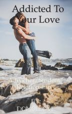 Addicted To Your Love (Teacher/Student Relationship) MAJOR EDITING! by overthemoon16
