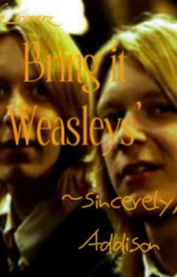 Bring it Weasleys' ~ Sincerely, Addison