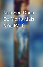 Nao Sou Dona Do Morro Mais Meu Pai É by viitoriia_piikena