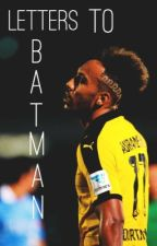 Letters to batman [P.E aubameyang] by matsvhummels