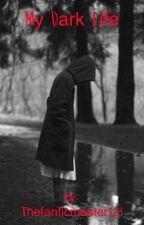 My Dark Life by Thefanficmaster123