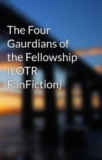 The Four Gaurdians of the Fellowship (LOTR FanFiction) by TwoGirlsWhoWrite