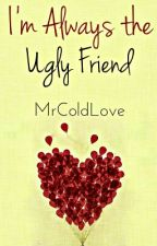 I'm Always The Ugly Friend by MrColdLove