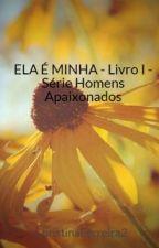 ELA É MINHA -  Livro I - Série Homens Apaixonados by ChristinaFerreira2