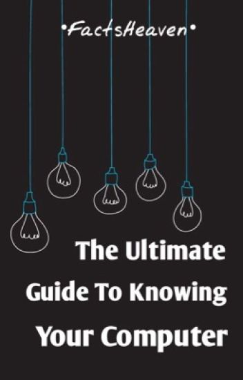 The Ultimate Guide To Knowing Your Computer!
