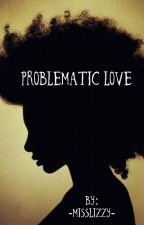 Problematic Love (BWWM) by -MissLizzy-